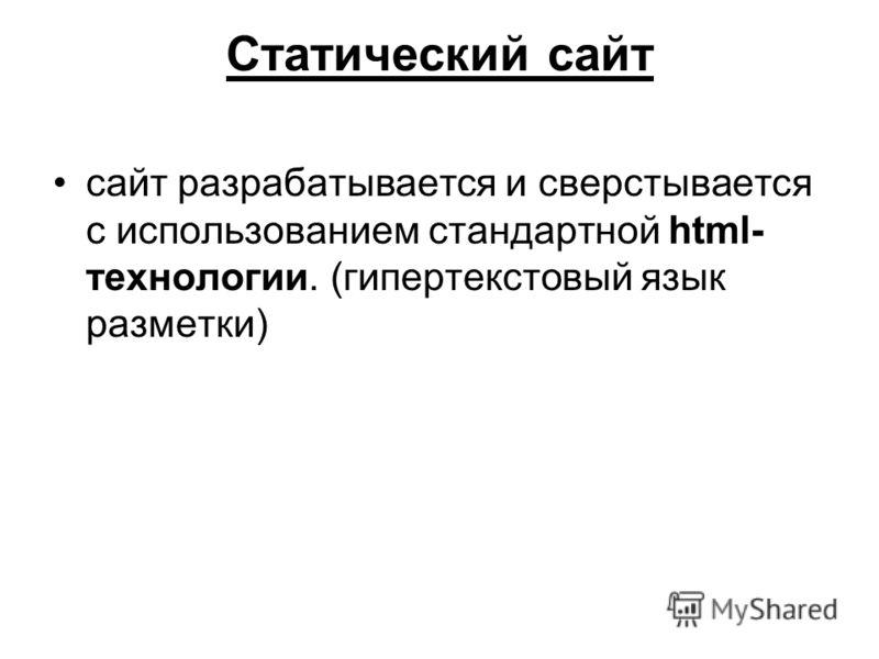 Статический сайт сайт разрабатывается и сверстывается с использованием стандартной html- технологии. (гипертекстовый язык разметки)