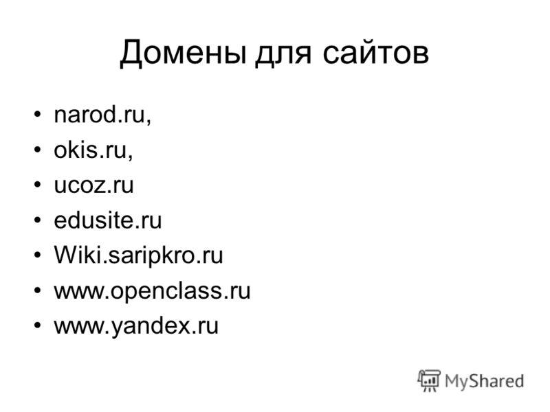 Домены для сайтов narod.ru, okis.ru, ucoz.ru еdusite.ru Wiki.saripkro.ru www.openclass.ru www.yandex.ru