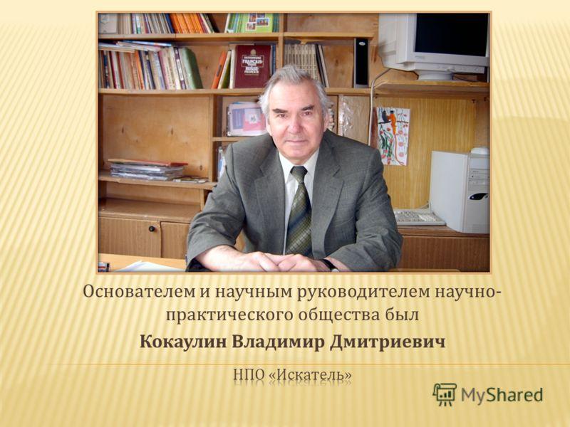 Основателем и научным руководителем научно- практического общества был Кокаулин Владимир Дмитриевич