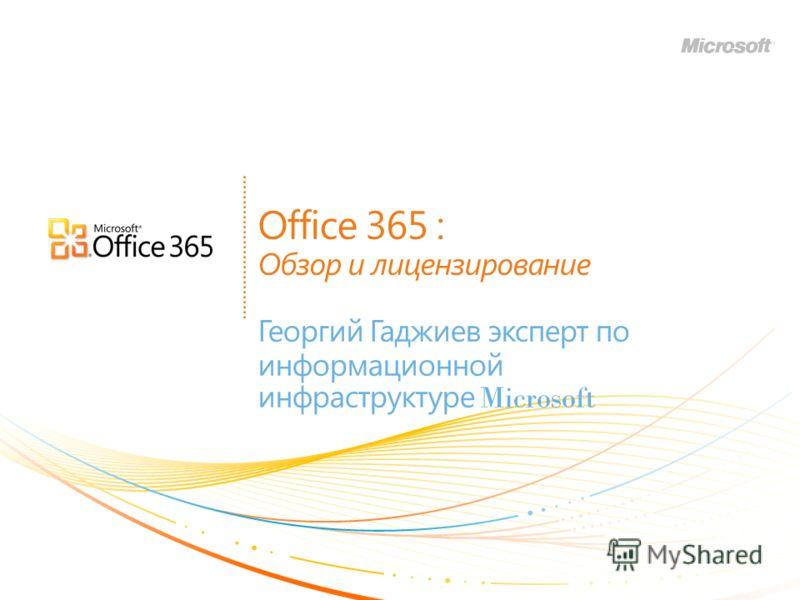 Office 365 : Обзор и лицензирование Георгий Гаджиев эксперт по информационной инфраструктуре Microsoft