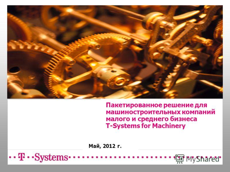 Пакетированное решение для машиностроительных компаний малого и среднего бизнеса T-Systems for Machinery Май, 2012 г.