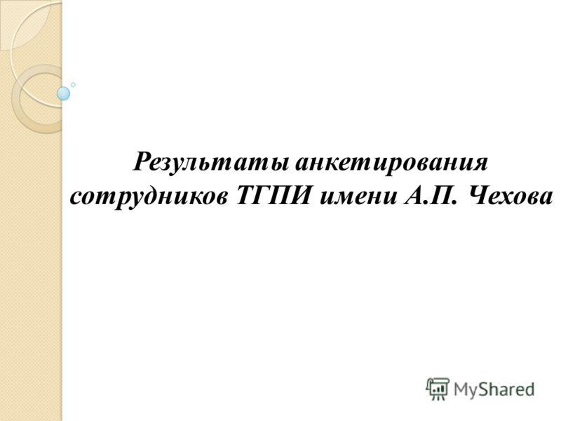Результаты анкетирования сотрудников ТГПИ имени А.П. Чехова