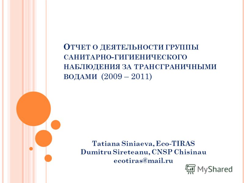 О ТЧЕТ О ДЕЯТЕЛЬНОСТИ ГРУППЫ САНИТАРНО - ГИГИЕНИЧЕСКОГО НАБЛЮДЕНИЯ ЗА ТРАНСГРАНИЧНЫМИ ВОДАМИ (2009 – 2011) Tatiana Siniaeva, Eco-TIRAS Dumitru Sireteanu, CNSP Chisinau ecotiras@mail.ru