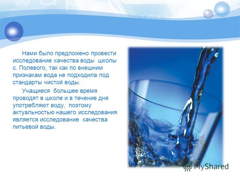 Нами было предложено провести исследование качества воды школы с. Полевого, так как по внешним признакам вода не подходила под стандарты чистой воды. Учащиеся большее время проводят в школе и в течение дня употребляют воду, поэтому актуальностью наше