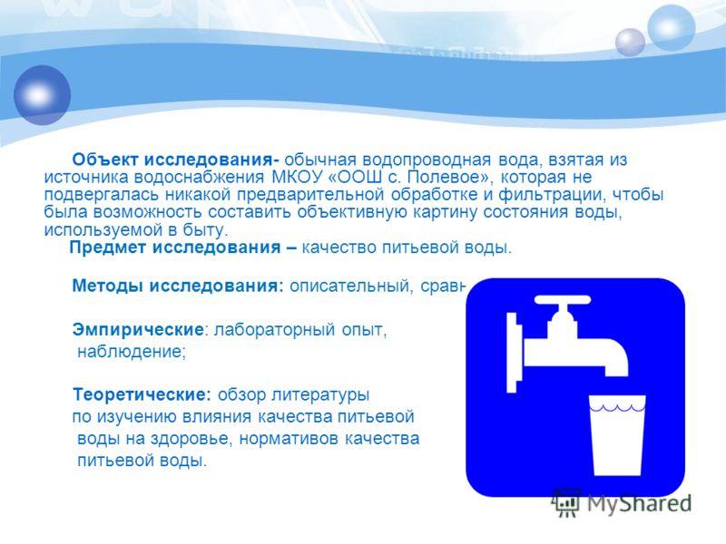 Объект исследования- обычная водопроводная вода, взятая из источника водоснабжения МКОУ «ООШ с. Полевое», которая не подвергалась никакой предварительной обработке и фильтрации, чтобы была возможность составить объективную картину состояния воды, исп