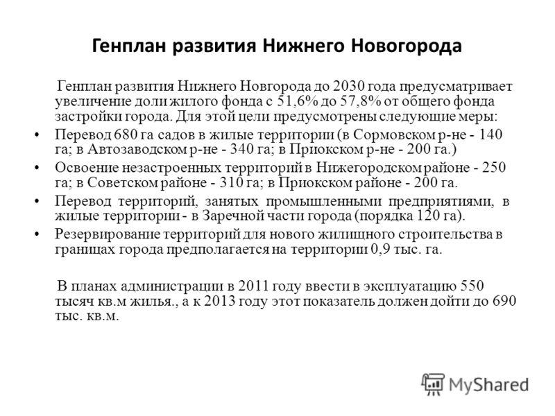 Генплан развития Нижнего Новогорода Генплан развития Нижнего Новгорода до 2030 года предусматривает увеличение доли жилого фонда с 51,6% до 57,8% от общего фонда застройки города. Для этой цели предусмотрены следующие меры: Перевод 680 га садов в жил