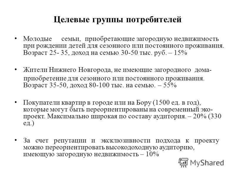 Целевые группы потребителей Молодыесемьи,приобретающие загородную недвижимость при рождении детей для сезонного или постоянного проживания. Возраст 25- 35, доход на семью 30-50 тыс. руб. – 15% Жители Нижнего Новгорода, не имеющие загородного дома- пр