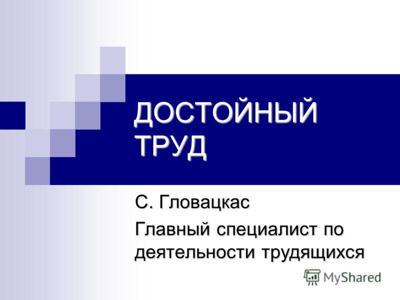 ДОСТОЙНЫЙ ТРУД С. Гловацкас Главный специалист по деятельности трудящихся