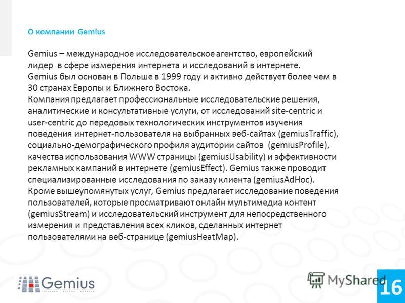 16 О компании Gemius Gemius – международное исследовательское агентство, европейский лидер в сфере измерения интернета и исследований в интернете. Gemius был основан в Польше в 1999 году и активно действует более чем в 30 странах Европы и Ближнего Во