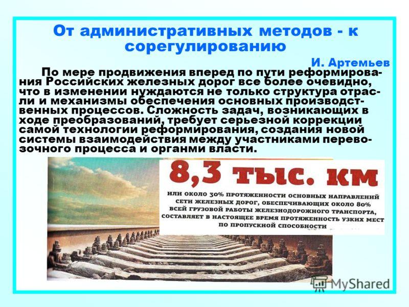 От административных методов - к сорегулированию И. Артемьев По мере продвижения вперед по пути реформирова- ния Российских железных дорог все более очевидно, что в изменении нуждаются не только структура отрас- ли и механизмы обеспечения основных про