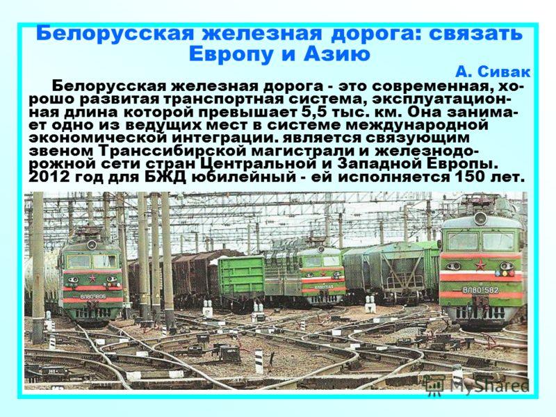 Белорусская железная дорога: связать Европу и Азию А. Сивак Белорусская железная дорога - это современная, хо- рошо развитая транспортная система, эксплуатацион- ная длина которой превышает 5,5 тыс. км. Она занима- ет одно из ведущих мест в системе м