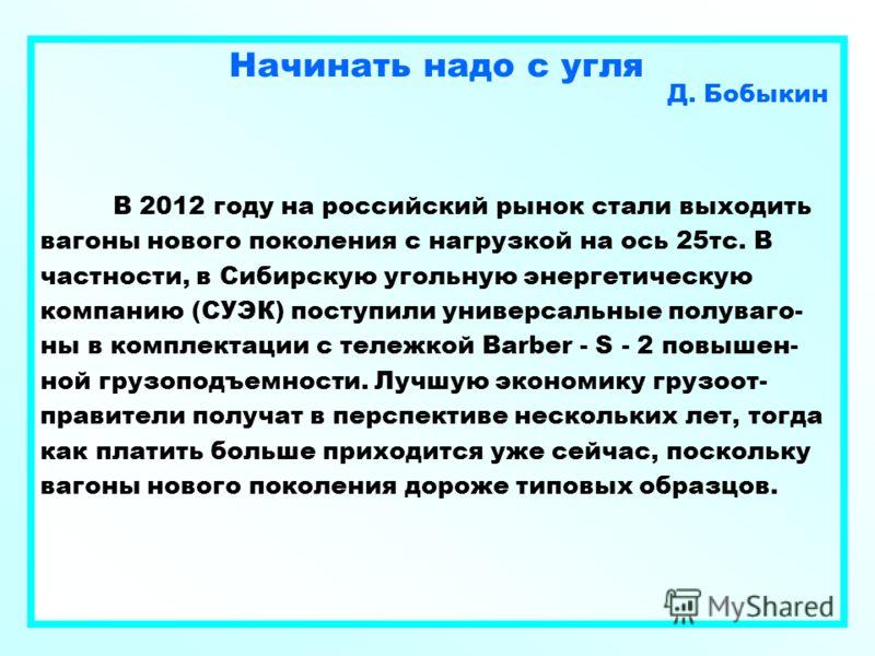 Начинать надо с угля Д. Бобыкин В 2012 году на российский рынок стали выходить вагоны нового поколения с нагрузкой на ось 25тс. В частности, в Сибирскую угольную энергетическую компанию (СУЭК) поступили универсальные полуваго- ны в комплектации с тел