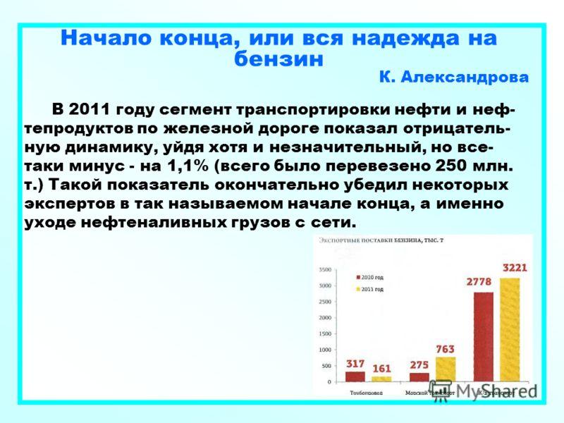 Начало конца, или вся надежда на бензин К. Александрова В 2011 году сегмент транспортировки нефти и неф- тепродуктов по железной дороге показал отрицатель- ную динамику, уйдя хотя и незначительный, но все- таки минус - на 1,1% (всего было перевезено