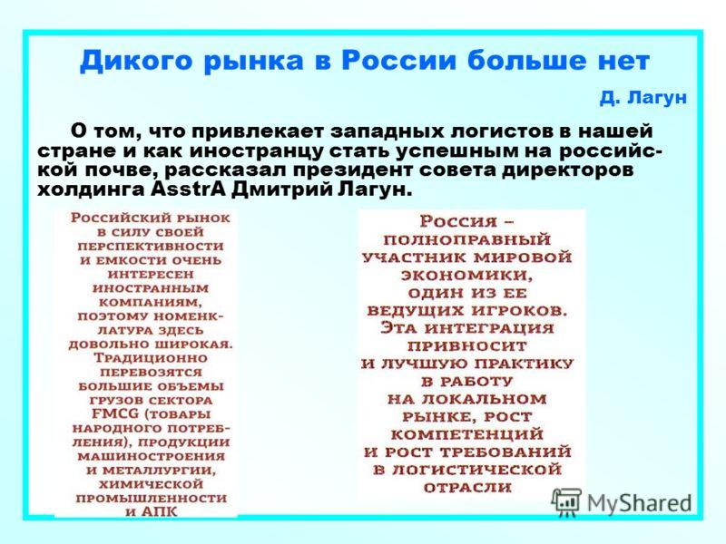 Дикого рынка в России больше нет Д. Лагун О том, что привлекает западных логистов в нашей стране и как иностранцу стать успешным на российс- кой почве, рассказал президент совета директоров холдинга AsstrA Дмитрий Лагун.