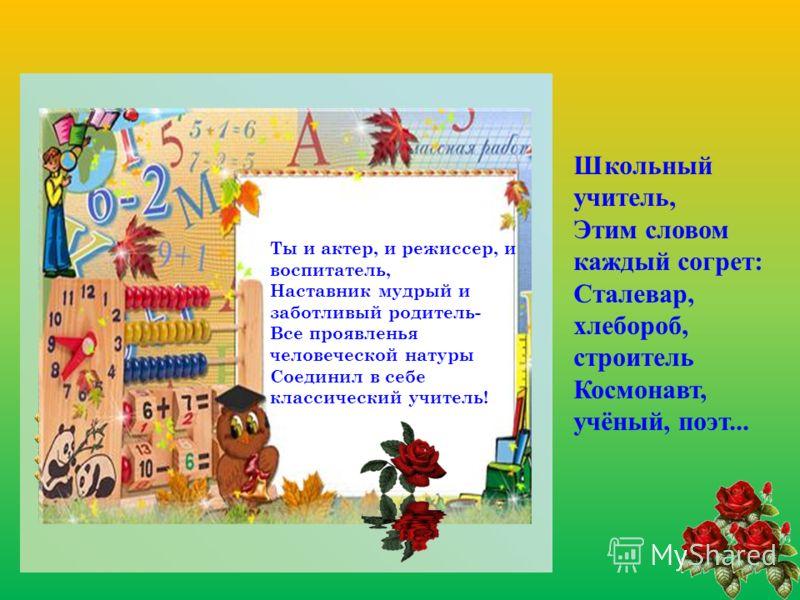 Школьный учитель, Этим словом каждый согрет: Сталевар, хлебороб, строитель Космонавт, учёный, поэт... Ты и актер, и режиссер, и воспитатель, Наставник мудрый и заботливый родитель- Все проявленья человеческой натуры Соединил в себе классический учите