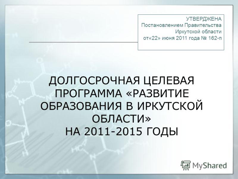 ДОЛГОСРОЧНАЯ ЦЕЛЕВАЯ ПРОГРАММА «РАЗВИТИЕ ОБРАЗОВАНИЯ В ИРКУТСКОЙ ОБЛАСТИ» НА 2011-2015 ГОДЫ УТВЕРДЖЕНА Постановлением Правительства Иркутской области от«22» июня 2011 года 162-п