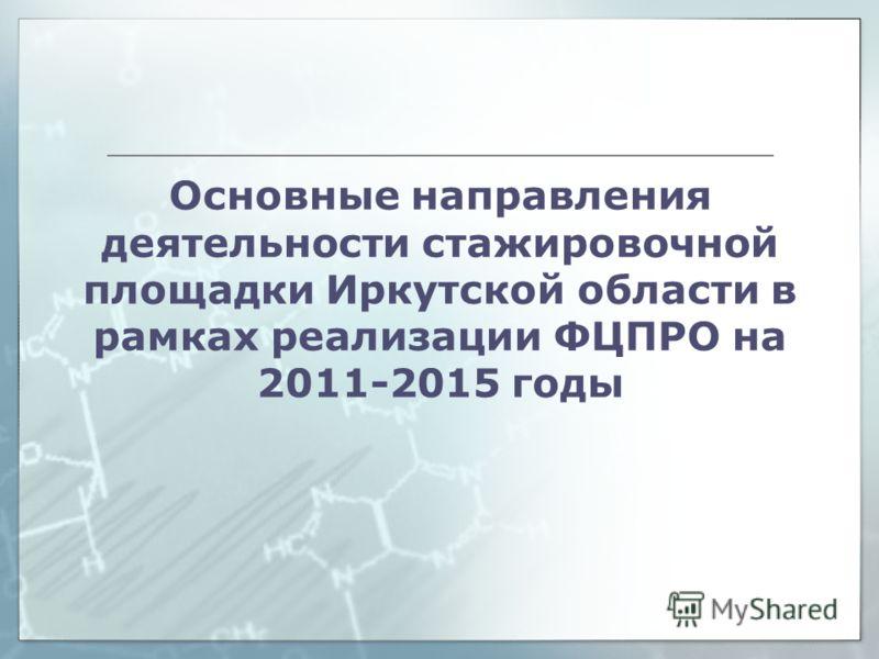 Основные направления деятельности стажировочной площадки Иркутской области в рамках реализации ФЦПРО на 2011-2015 годы