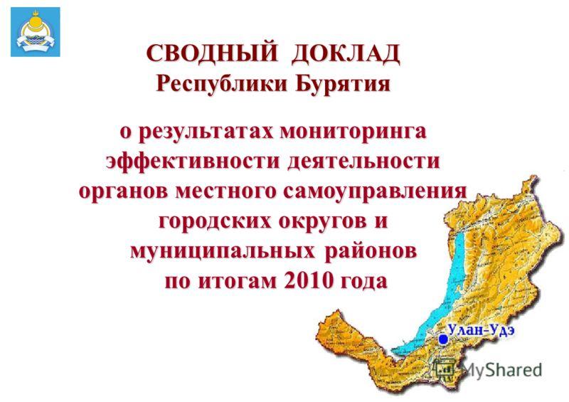 1 СВОДНЫЙ ДОКЛАД Республики Бурятия о результатах мониторинга эффективности деятельности органов местного самоуправления городских округов и муниципальных районов по итогам 2010 года по итогам 2010 года