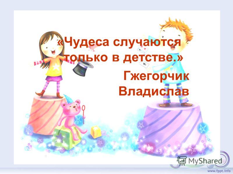«Чудеса случаются только в детстве.» Гжегорчик Владислав