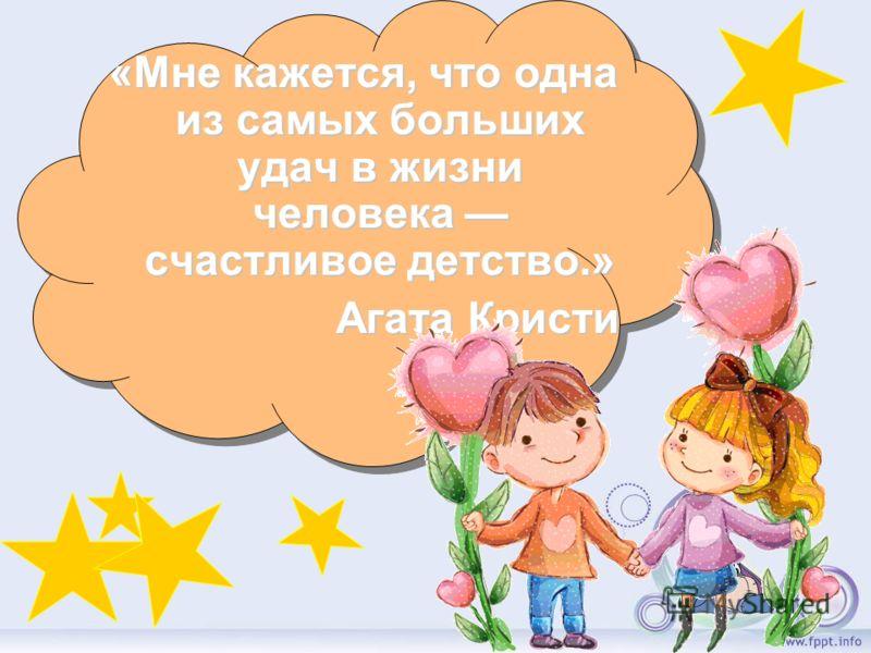 «Мне кажется, что одна из самых больших удач в жизни человека счастливое детство.» Агата Кристи