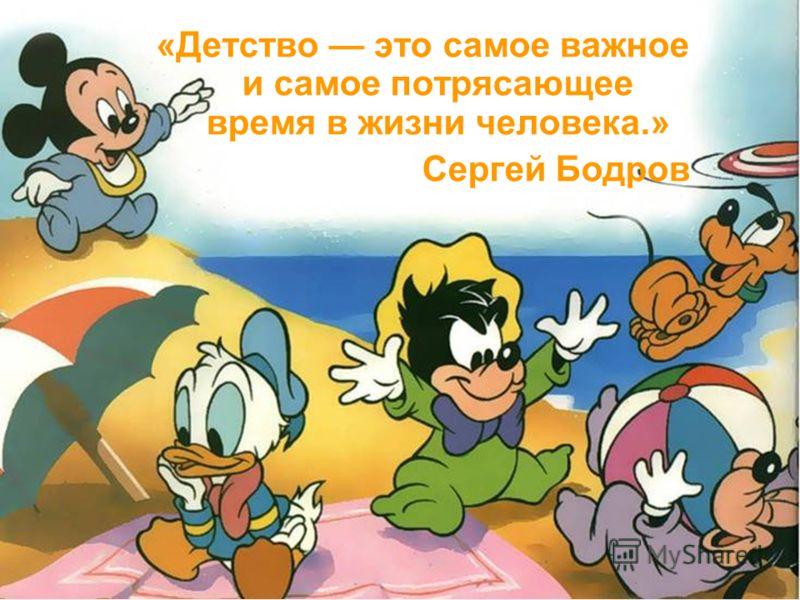 «Детство это самое важное и самое потрясающее время в жизни человека.» Сергей Бодров
