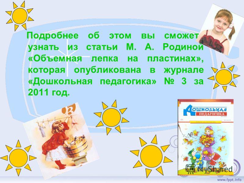 Подробнее об этом вы сможете узнать из статьи М. А. Родиной «Объемная лепка на пластинах», которая опубликована в журнале «Дошкольная педагогика» 3 за 2011 год.