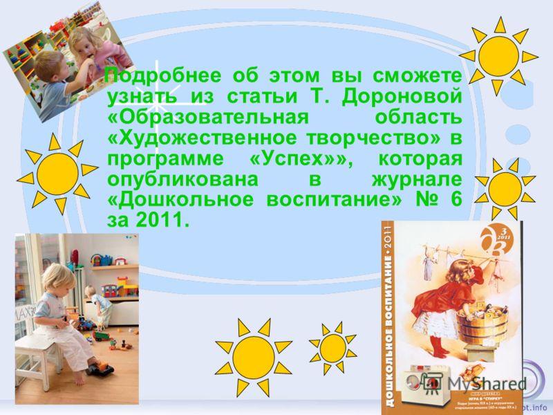 Подробнее об этом вы сможете узнать из статьи Т. Дороновой «Образовательная область «Художественное творчество» в программе «Успех»», которая опубликована в журнале «Дошкольное воспитание» 6 за 2011.