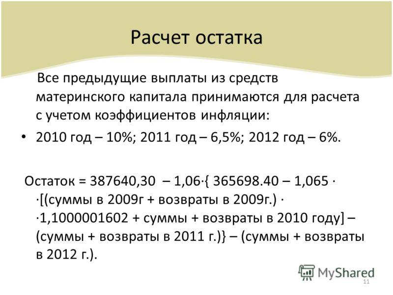 Расчет остатка Все предыдущие выплаты из средств материнского капитала принимаются для расчета с учетом коэффициентов инфляции: 2010 год – 10%; 2011 год – 6,5%; 2012 год – 6%. Остаток = 387640,30 – 1,06{ 365698.40 – 1,065 [(суммы в 2009г + возвраты в