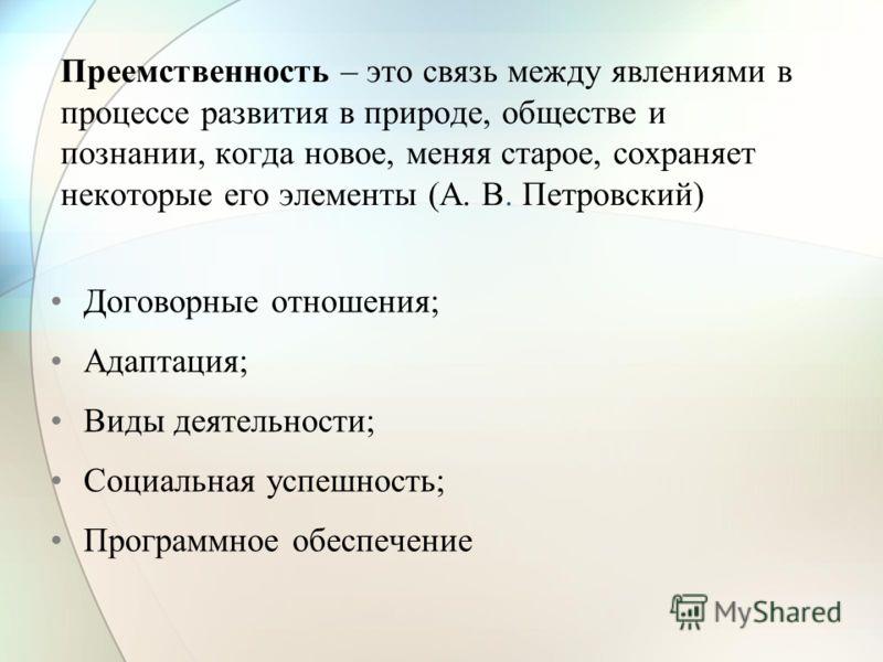 Преемственность – это связь между явлениями в процессе развития в природе, обществе и познании, когда новое, меняя старое, сохраняет некоторые его элементы (А. В. Петровский) Договорные отношения; Адаптация; Виды деятельности; Социальная успешность;