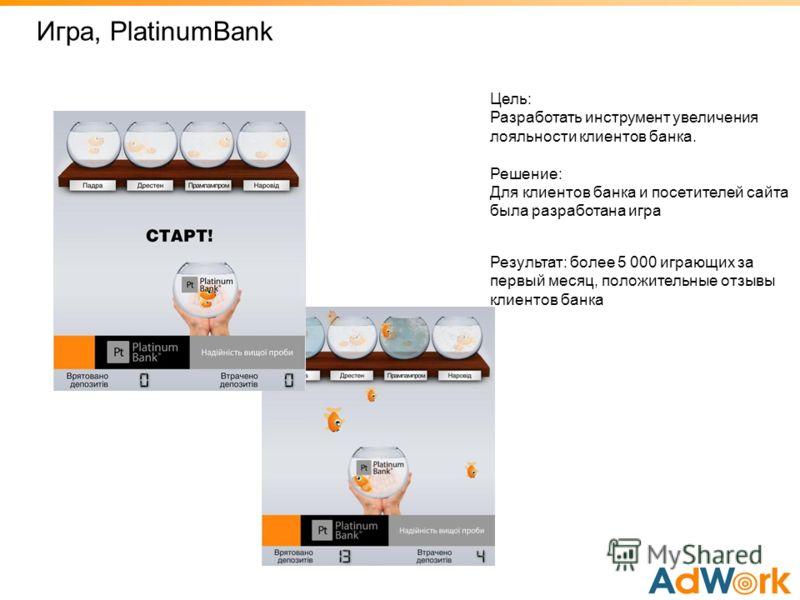 Игрa, PlatinumBank Цель: Разработать инструмент увеличения лояльности клиентов банка. Решение: Для клиентов банка и посетителей сайта была разработана игра Результат: более 5 000 играющих за первый месяц, положительные отзывы клиентов банка