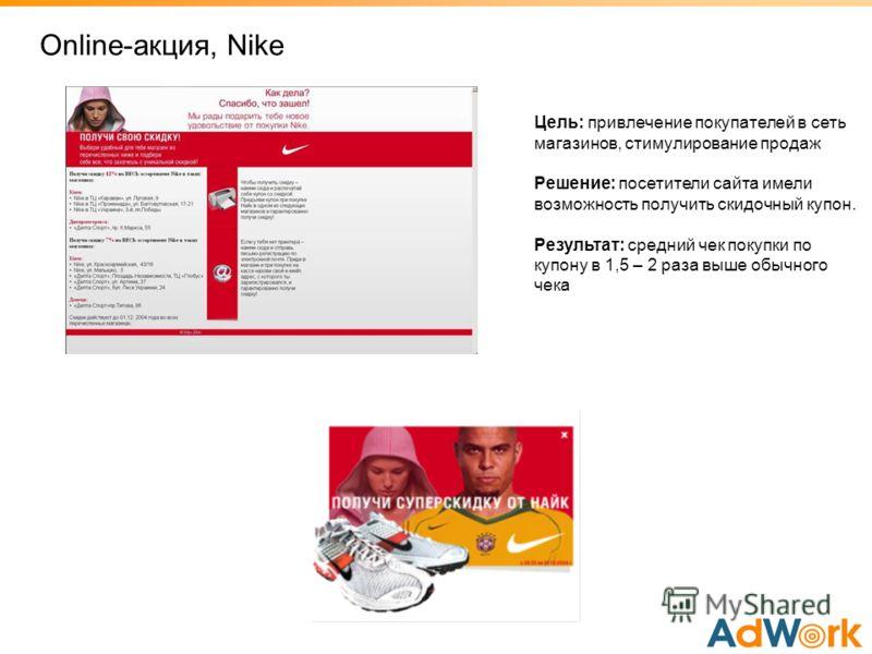 Online-акция, Nike Цель: привлечение покупателей в сеть магазинов, стимулирование продаж Решение: посетители сайта имели возможность получить скидочный купон. Результат: средний чек покупки по купону в 1,5 – 2 раза выше обычного чека