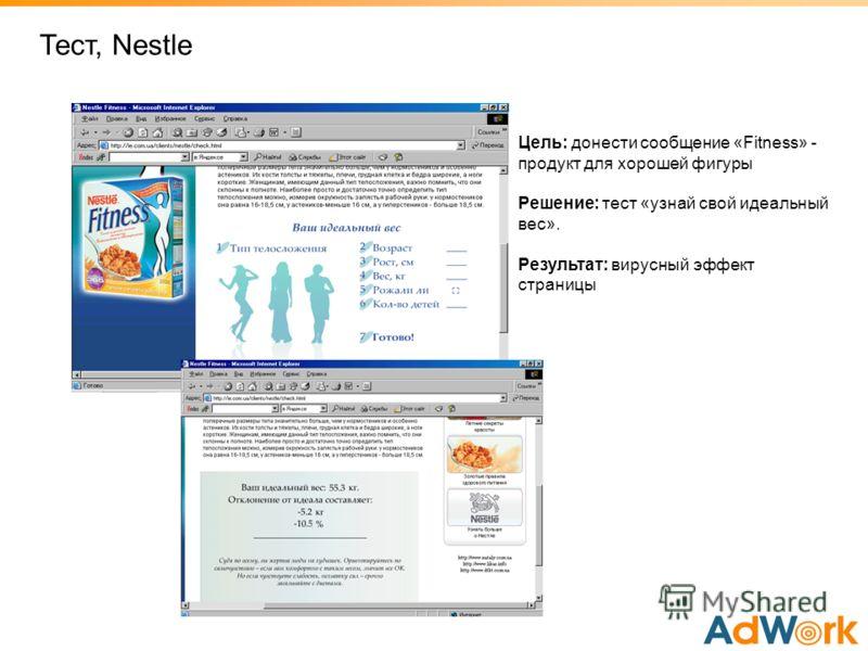 Тест, Nestle Цель: донести сообщение «Fitness» - продукт для хорошей фигуры Решение: тест «узнай свой идеальный вес». Результат: вирусный эффект страницы