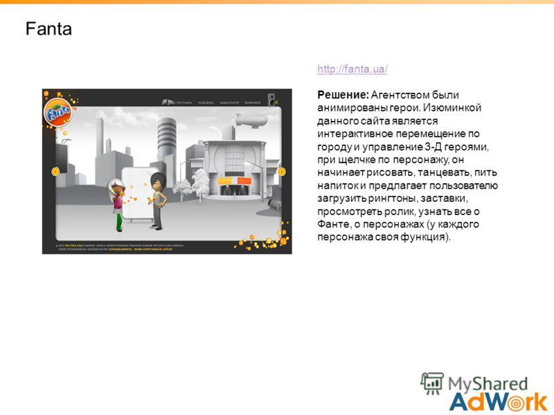 Fanta http://fanta.ua/ Решение: Агентством были анимированы герои. Изюминкой данного сайта является интерактивное перемещение по городу и управление 3-Д героями, при щелчке по персонажу, он начинает рисовать, танцевать, пить напиток и предлагает поль