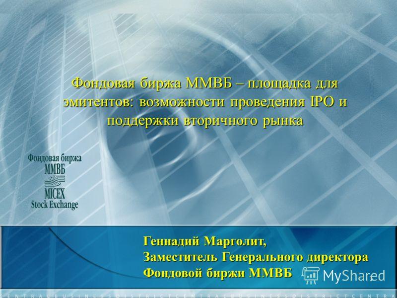 1 Фондовая биржа ММВБ – площадка для эмитентов: возможности проведения IPO и поддержки вторичного рынка Геннадий Марголит, Заместитель Генерального директора Фондовой биржи ММВБ