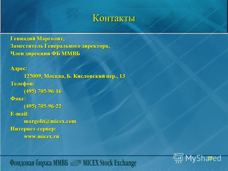 25Контакты Геннадий Марголит, Заместитель Генерального директора, Член дирекции ФБ ММВБ Адрес: 125009, Москва, Б. Кисловский пер., 13 Телефон: (495) 705-96-16 Факс: (495) 705-96-22 E-mail: margolit@micex.com Интернет-сервер: www.micex.ru