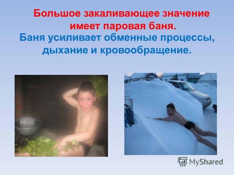 Большое закаливающее значение имеет паровая баня. Баня усиливает обменные процессы, дыхание и кровообращение.