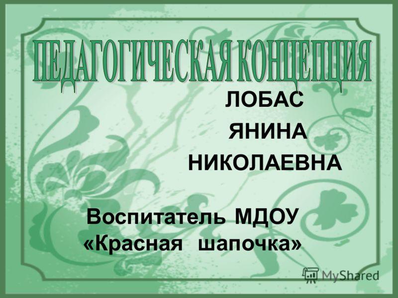 ЛОБАС ЯНИНА НИКОЛАЕВНА Воспитатель МДОУ «Красная шапочка»