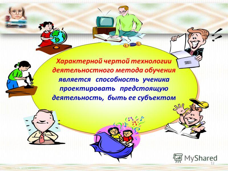 Характерной чертой технологии деятельностного метода обучения является способность ученика проектировать предстоящую деятельность, быть ее субъектом 12