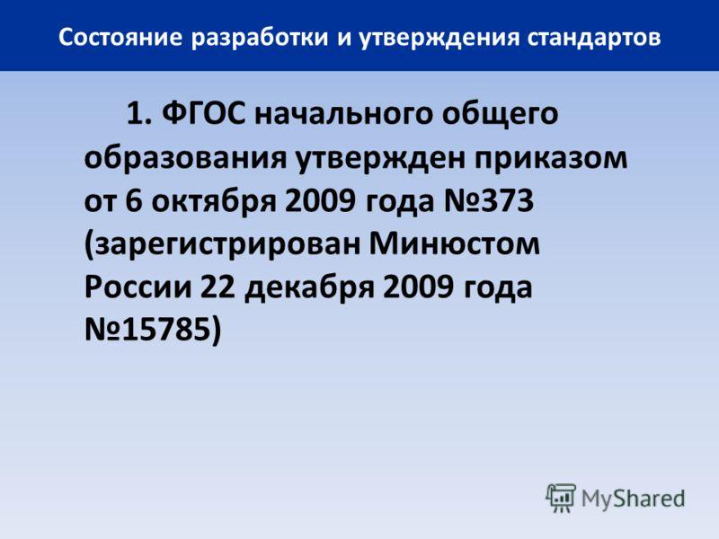 Состояние разработки и утверждения стандартов 1. ФГОС начального общего образования утвержден приказом от 6 октября 2009 года 373 (зарегистрирован Минюстом России 22 декабря 2009 года 15785)