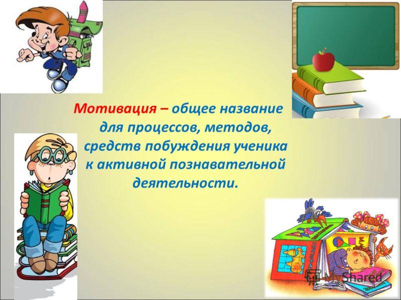 Мотивация – общее название для процессов, методов, средств побуждения ученика к активной познавательной деятельности.