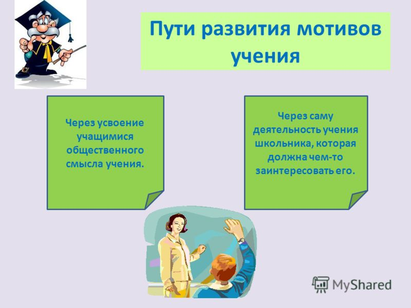 Пути развития мотивов учения Через усвоение учащимися общественного смысла учения. Через саму деятельность учения школьника, которая должна чем-то заинтересовать его.