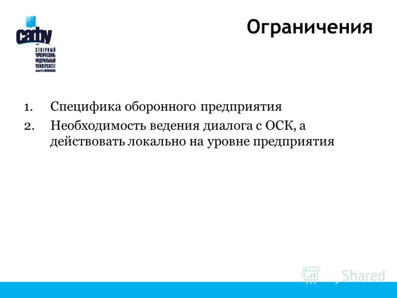 Ограничения 1.Специфика оборонного предприятия 2.Необходимость ведения диалога с ОСК, а действовать локально на уровне предприятия