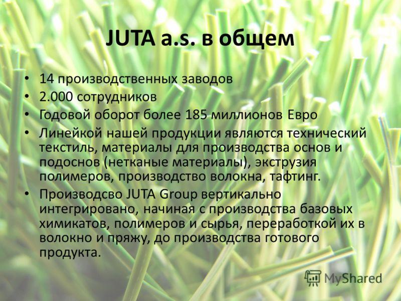 JUTA a.s. в общем 14 производственных заводов 2.000 сотрудников Годовой оборот более 185 миллионов Евро Линейкой нашей продукции являются технический текстиль, материалы для производства основ и подоснов (нетканые материалы), экструзия полимеров, про