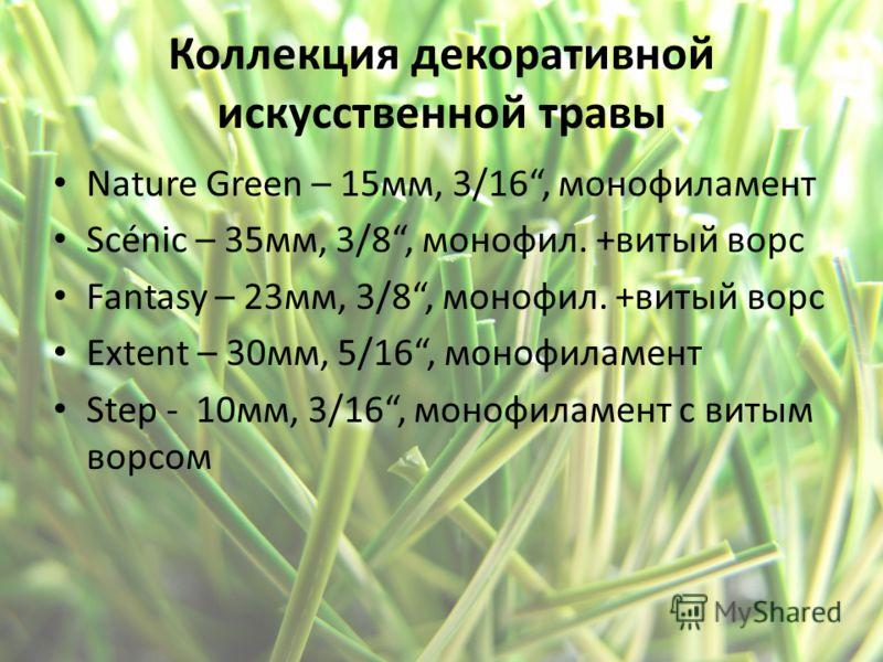 Коллекция декоративной искусственной травы Nature Green – 15мм, 3/16, монофиламент Scénic – 35мм, 3/8, монофил. +витый ворс Fantasy – 23мм, 3/8, монофил. +витый ворс Extent – 30мм, 5/16, монофиламент Step - 10мм, 3/16, монофиламент с витым ворсом