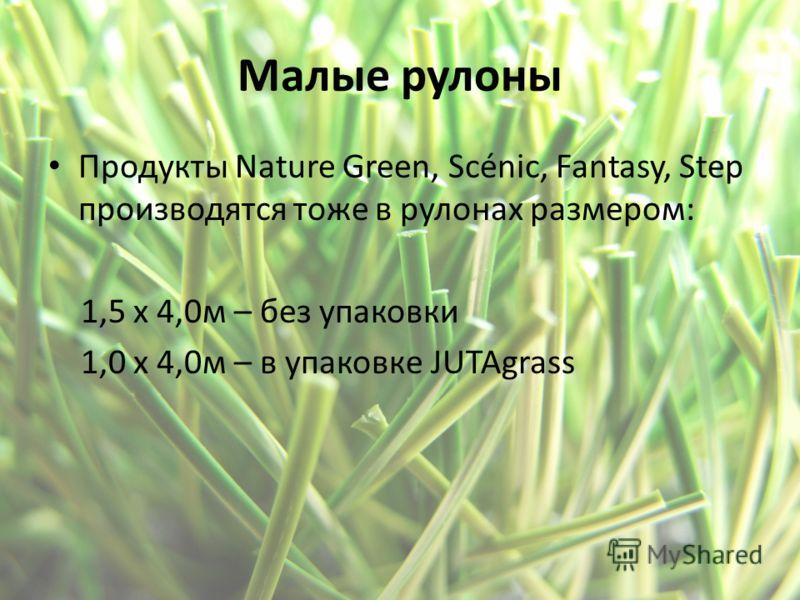 Малые рулоны Продукты Nature Green, Scénic, Fantasy, Step производятся тоже в рулонах размером: 1,5 x 4,0м – без упаковки 1,0 x 4,0м – в упаковке JUTAgrass