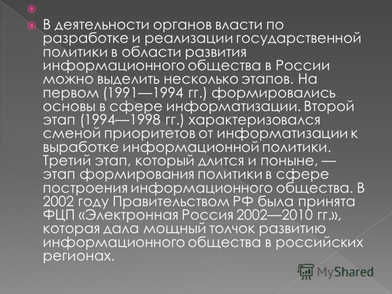 В деятельности органов власти по разработке и реализации государственной политики в области развития информационного общества в России можно выделить несколько этапов. На первом (19911994 гг.) формировались основы в сфере информатизации. Второй этап