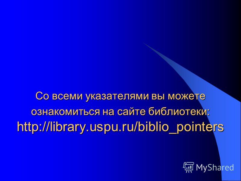 Со всеми указателями вы можете ознакомиться на сайте библиотеки: http://library.uspu.ru/biblio_pointers
