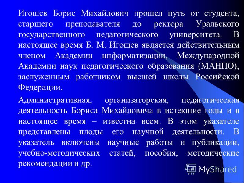 Игошев Борис Михайлович прошел путь от студента, старшего преподавателя до ректора Уральского государственного педагогического университета. В настоящее время Б. М. Игошев является действительным членом Академии информатизации, Международной Академии