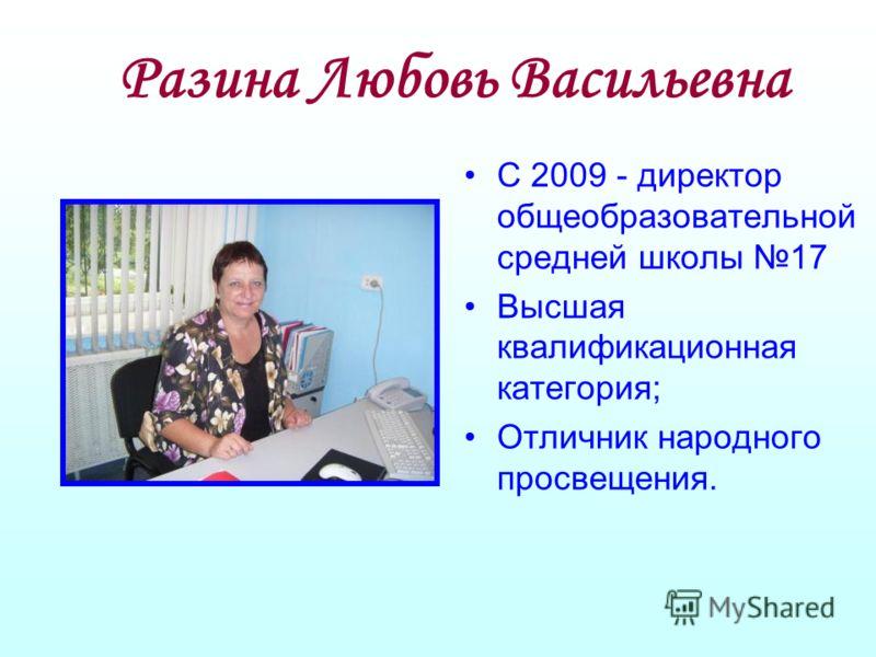 Разина Любовь Васильевна С 2009 - директор общеобразовательной средней школы 17 Высшая квалификационная категория; Отличник народного просвещения.