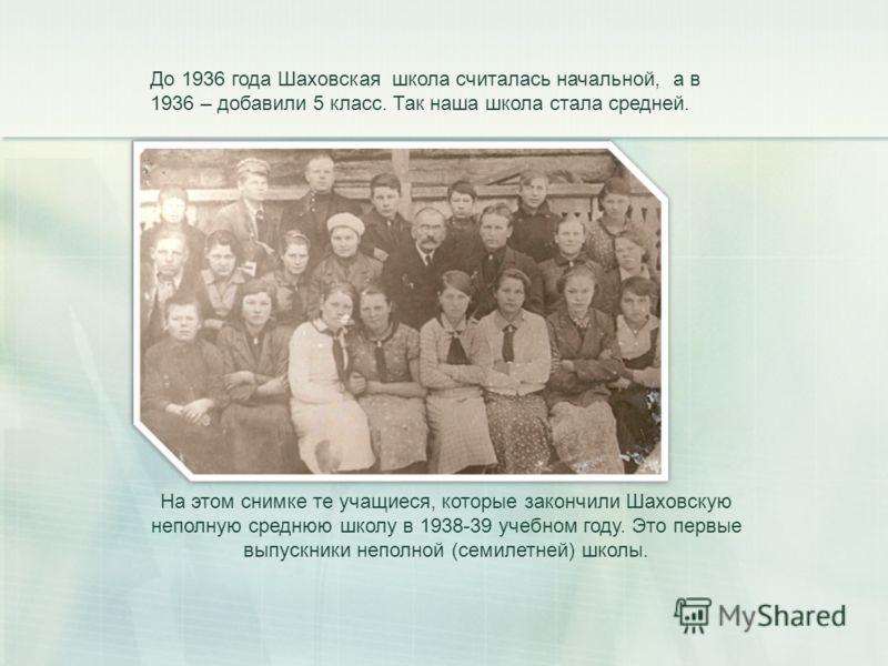До 1936 года Шаховская школа считалась начальной, а в 1936 – добавили 5 класс. Так наша школа стала средней. На этом снимке те учащиеся, которые закончили Шаховскую неполную среднюю школу в 1938-39 учебном году. Это первые выпускники неполной (семиле